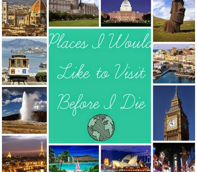 Before I Die:  Places I Would Like To Visit