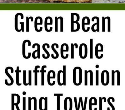 Green Bean Casserole Stuffed Onion Ring Towers
