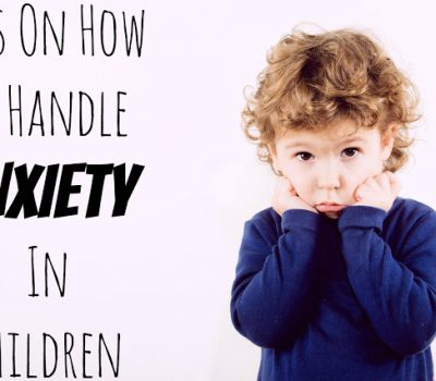 Tips On How To Handle Anxiety In Children