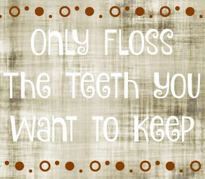 Only Floss The Teeth You Want To Keep