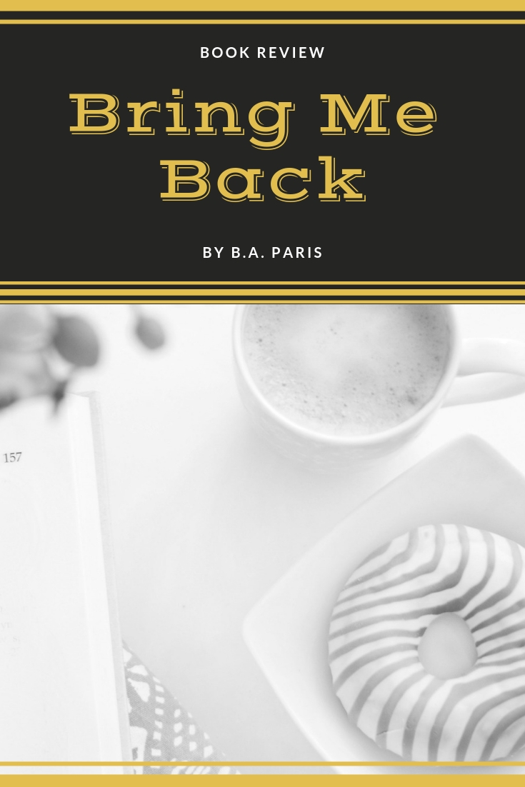 Bring me back by B.A. Paris, books by B.A. Paris, book review of Bring Me Back, Psychological thrillers, must reads, 2019 books, what to read in 2019, great books to read in 2019, young adult novels, must read young adult books, chic lit, summer books to read, book review, books to read, book review, Must add to your 2017 reading list! What 2017 books do you need to read ASAP? Get your TBR ready because here are my Best Books of 2018, Must add to your 2018 reading list! What 2018 books do